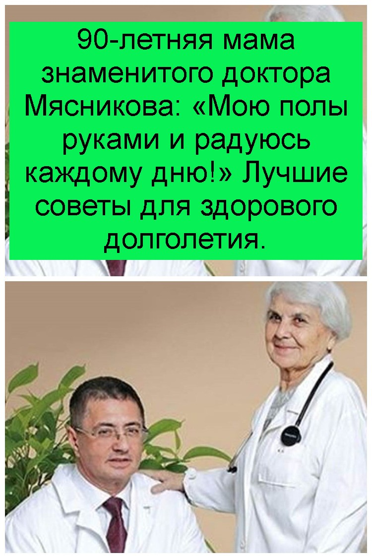90-летняя мама знаменитого доктора Мясникова: «Мою полы руками и радуюсь каждому дню!» Лучшие советы для здорового долголетия 4