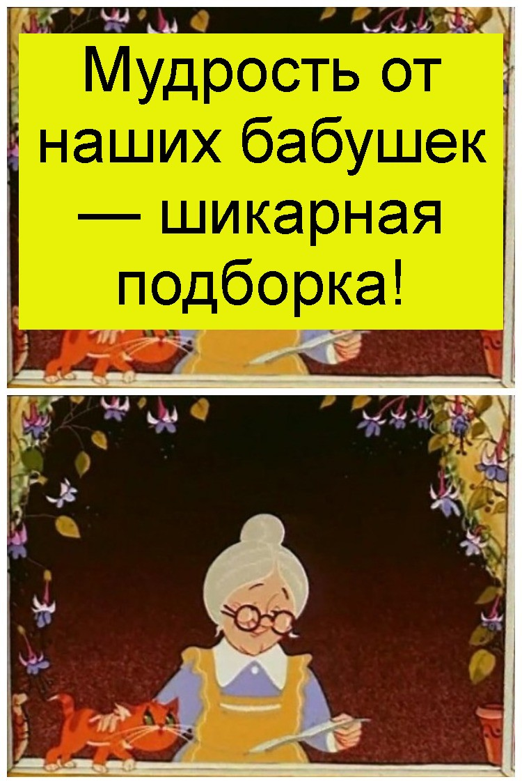 Мудрость от наших бабушек — шикарная подборка 12