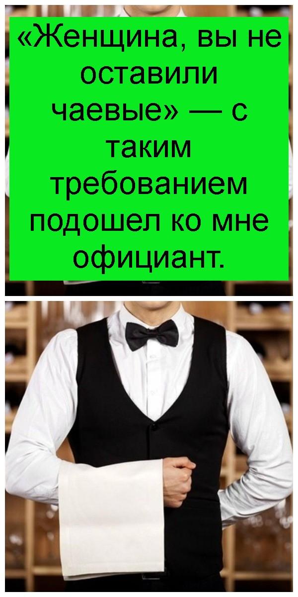 «Женщина, вы не оставили чаевые» — с таким требованием подошел ко мне официант 4